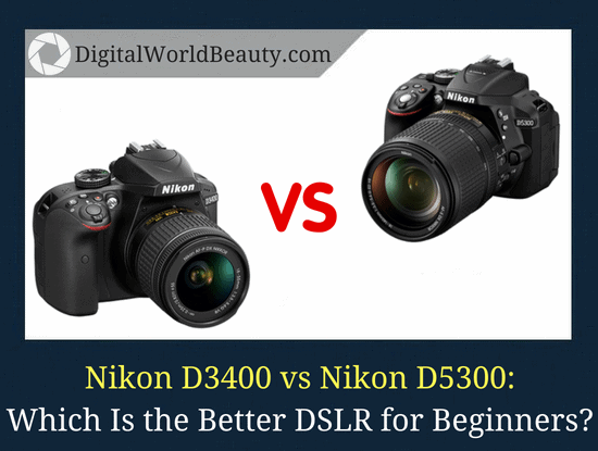 Nikon D3400 vs D5300: Which is the better DSLR for beginners?
