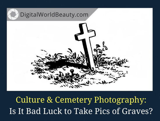 Is It Bad Luck to Take Pictures of Graves? (Plus Cemetery Photography Etiquette)